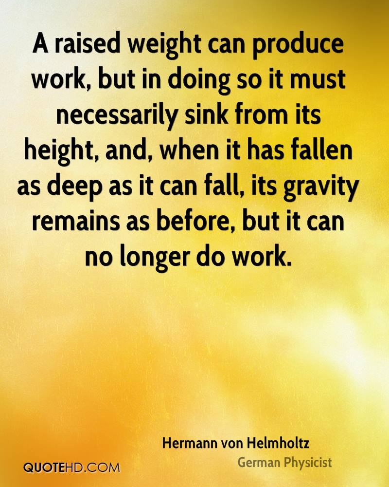 A raised weight can produce work, but in doing so it must necessarily sink from its height, and, when it has fallen as deep as it can fall, its gravity remains as before, but it can no longer do work.
