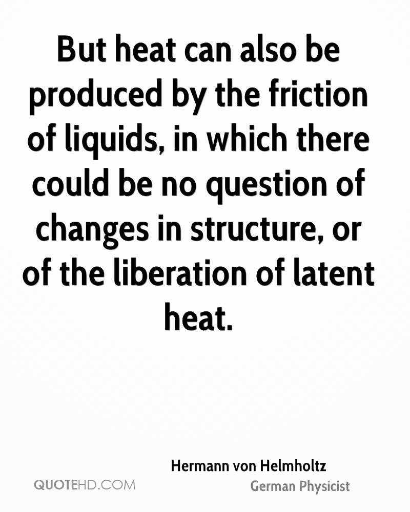 But heat can also be produced by the friction of liquids, in which there could be no question of changes in structure, or of the liberation of latent heat.