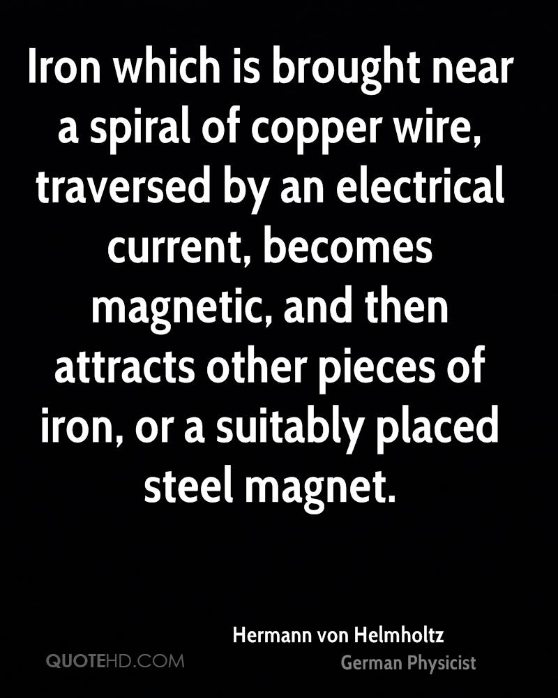 Iron which is brought near a spiral of copper wire, traversed by an electrical current, becomes magnetic, and then attracts other pieces of iron, or a suitably placed steel magnet.