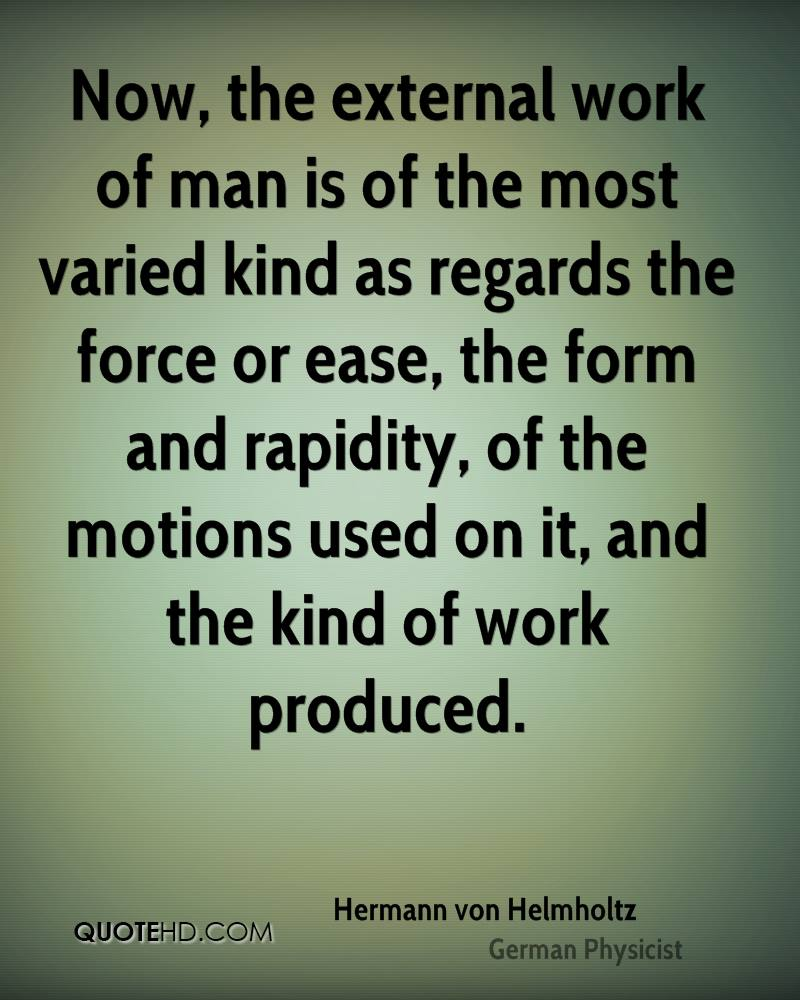 Now, the external work of man is of the most varied kind as regards the force or ease, the form and rapidity, of the motions used on it, and the kind of work produced.
