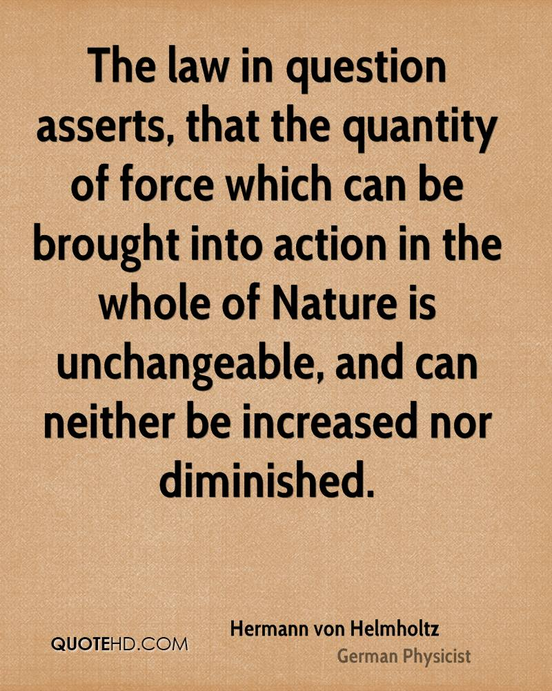 The law in question asserts, that the quantity of force which can be brought into action in the whole of Nature is unchangeable, and can neither be increased nor diminished.