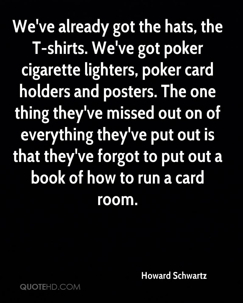 We've already got the hats, the T-shirts. We've got poker cigarette lighters, poker card holders and posters. The one thing they've missed out on of everything they've put out is that they've forgot to put out a book of how to run a card room.