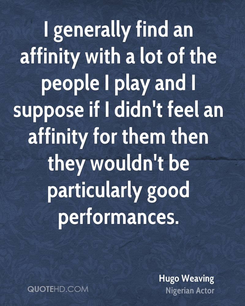 I generally find an affinity with a lot of the people I play and I suppose if I didn't feel an affinity for them then they wouldn't be particularly good performances.