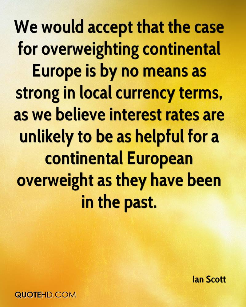 We would accept that the case for overweighting continental Europe is by no means as strong in local currency terms, as we believe interest rates are unlikely to be as helpful for a continental European overweight as they have been in the past.