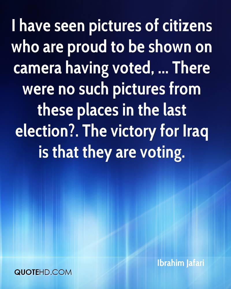 I have seen pictures of citizens who are proud to be shown on camera having voted, ... There were no such pictures from these places in the last election?. The victory for Iraq is that they are voting.