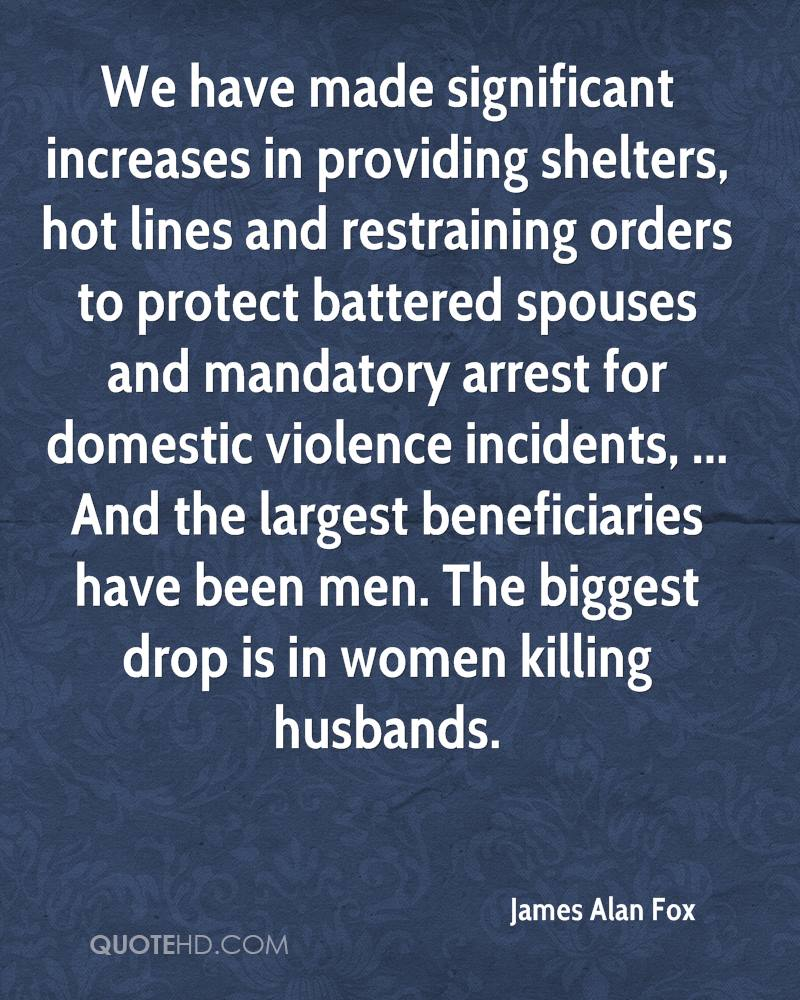 We have made significant increases in providing shelters, hot lines and restraining orders to protect battered spouses and mandatory arrest for domestic violence incidents, ... And the largest beneficiaries have been men. The biggest drop is in women killing husbands.