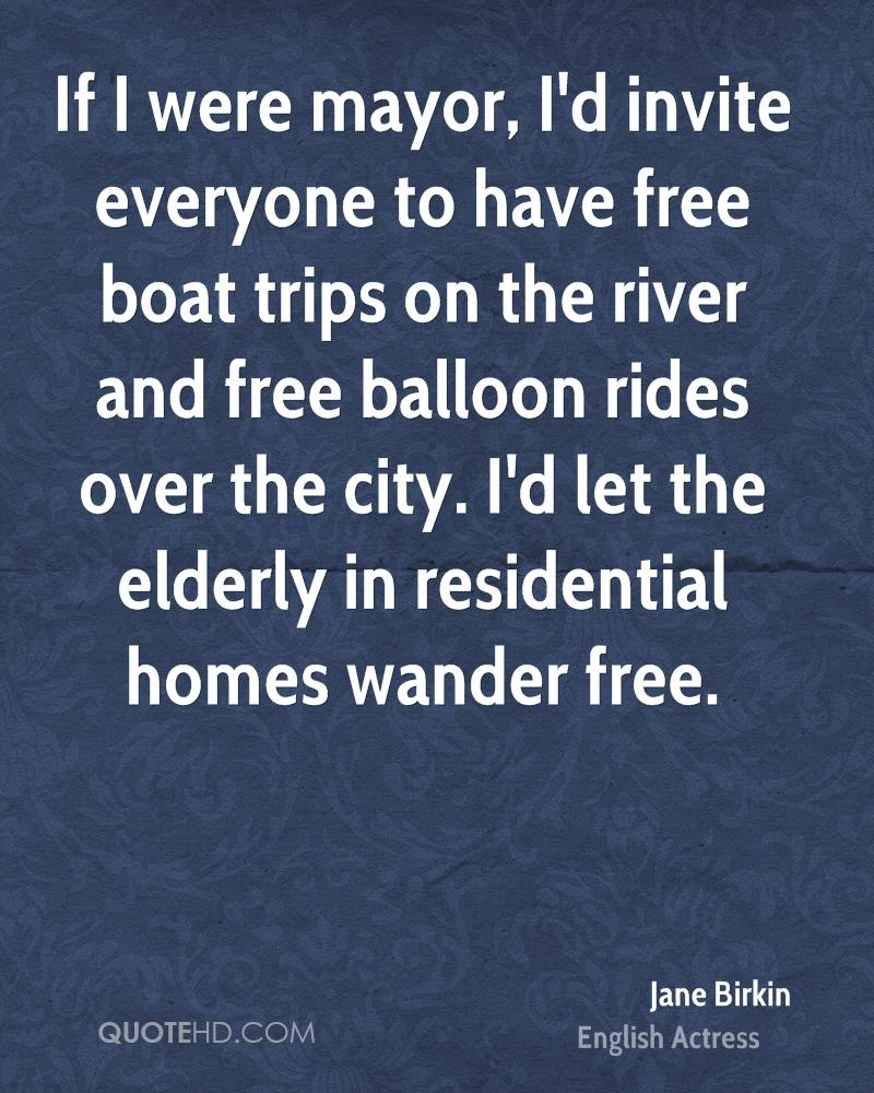 If I were mayor, I'd invite everyone to have free boat trips on the river and free balloon rides over the city. I'd let the elderly in residential homes wander free.