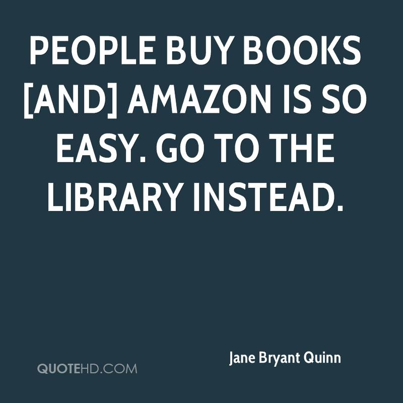 People buy books [and] Amazon is so easy. Go to the library instead.