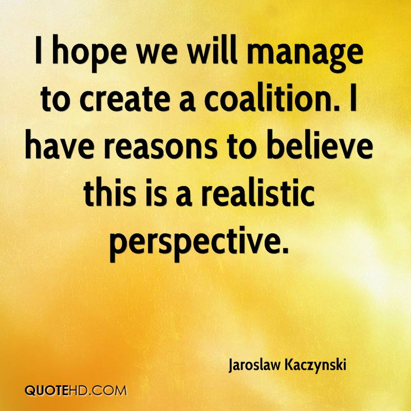 I hope we will manage to create a coalition. I have reasons to believe this is a realistic perspective.