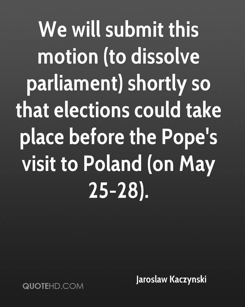 We will submit this motion (to dissolve parliament) shortly so that elections could take place before the Pope's visit to Poland (on May 25-28).