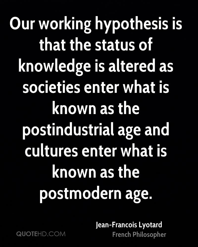 Our working hypothesis is that the status of knowledge is altered as societies enter what is known as the postindustrial age and cultures enter what is known as the postmodern age.