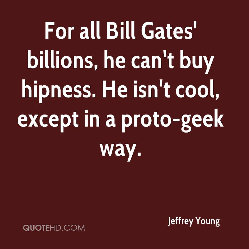 For all Bill Gates' billions, he can't buy hipness. He isn't cool, except in a proto-geek way.