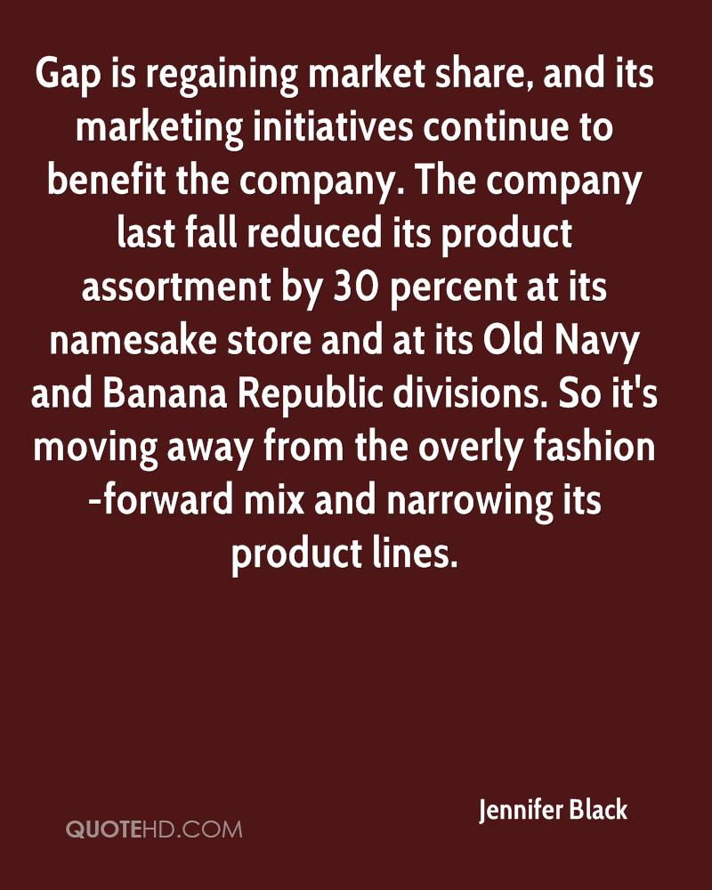 Gap is regaining market share, and its marketing initiatives continue to benefit the company. The company last fall reduced its product assortment by 30 percent at its namesake store and at its Old Navy and Banana Republic divisions. So it's moving away from the overly fashion-forward mix and narrowing its product lines.
