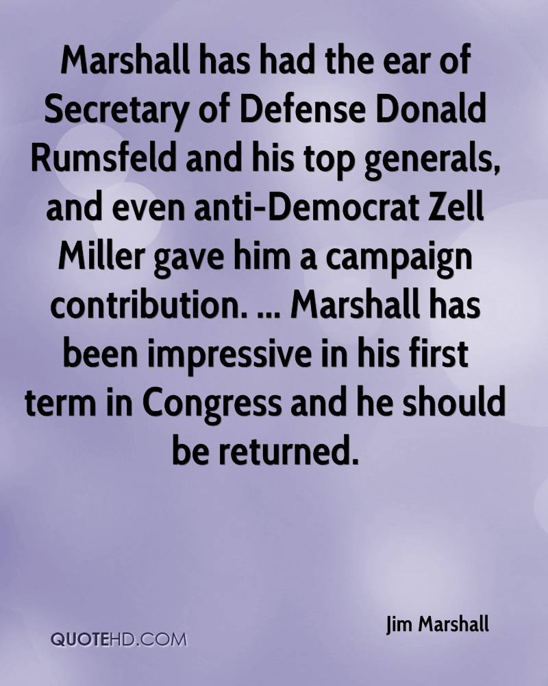 Marshall has had the ear of Secretary of Defense Donald Rumsfeld and his top generals, and even anti-Democrat Zell Miller gave him a campaign contribution. ... Marshall has been impressive in his first term in Congress and he should be returned.