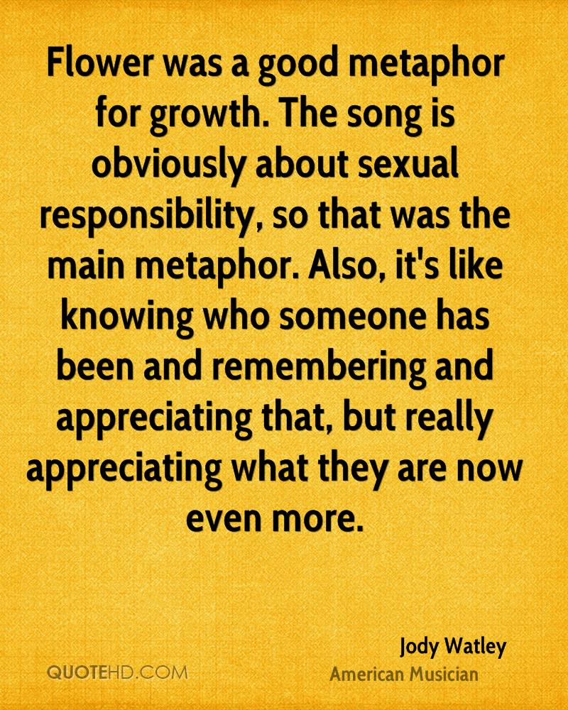 Flower was a good metaphor for growth. The song is obviously about sexual responsibility, so that was the main metaphor. Also, it's like knowing who someone has been and remembering and appreciating that, but really appreciating what they are now even more.