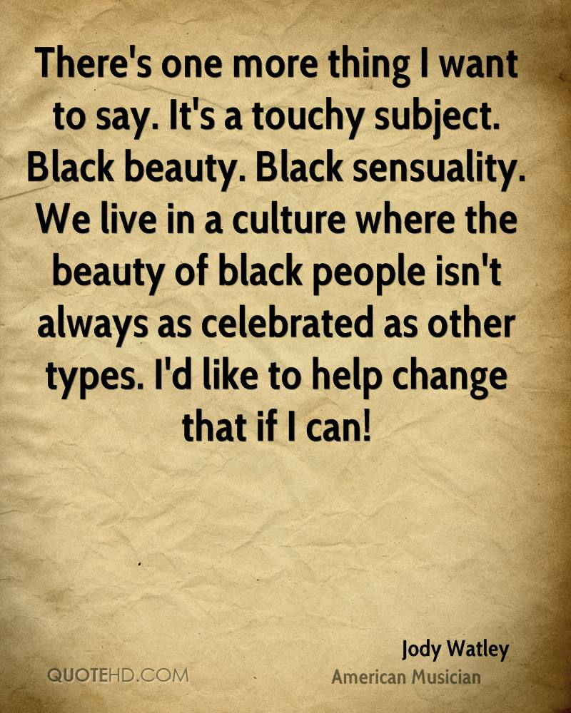 There's one more thing I want to say. It's a touchy subject. Black beauty. Black sensuality. We live in a culture where the beauty of black people isn't always as celebrated as other types. I'd like to help change that if I can!