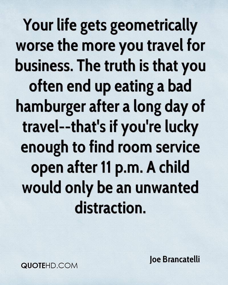 Your life gets geometrically worse the more you travel for business. The truth is that you often end up eating a bad hamburger after a long day of travel--that's if you're lucky enough to find room service open after 11 p.m. A child would only be an unwanted distraction.