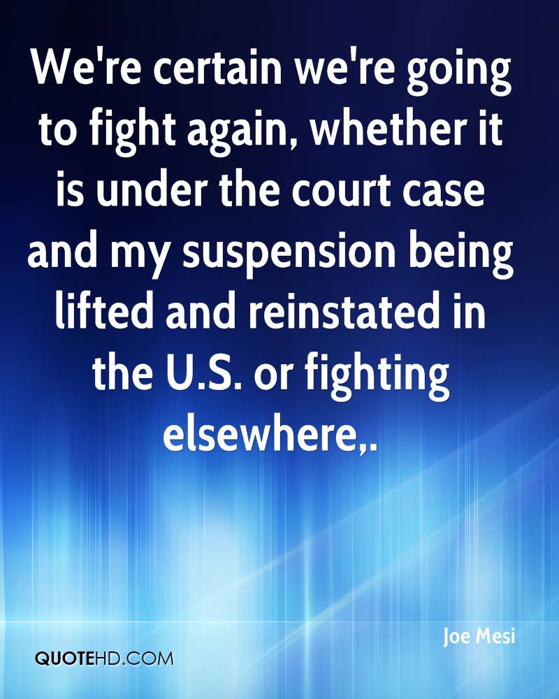 We're certain we're going to fight again, whether it is under the court case and my suspension being lifted and reinstated in the U.S. or fighting elsewhere.