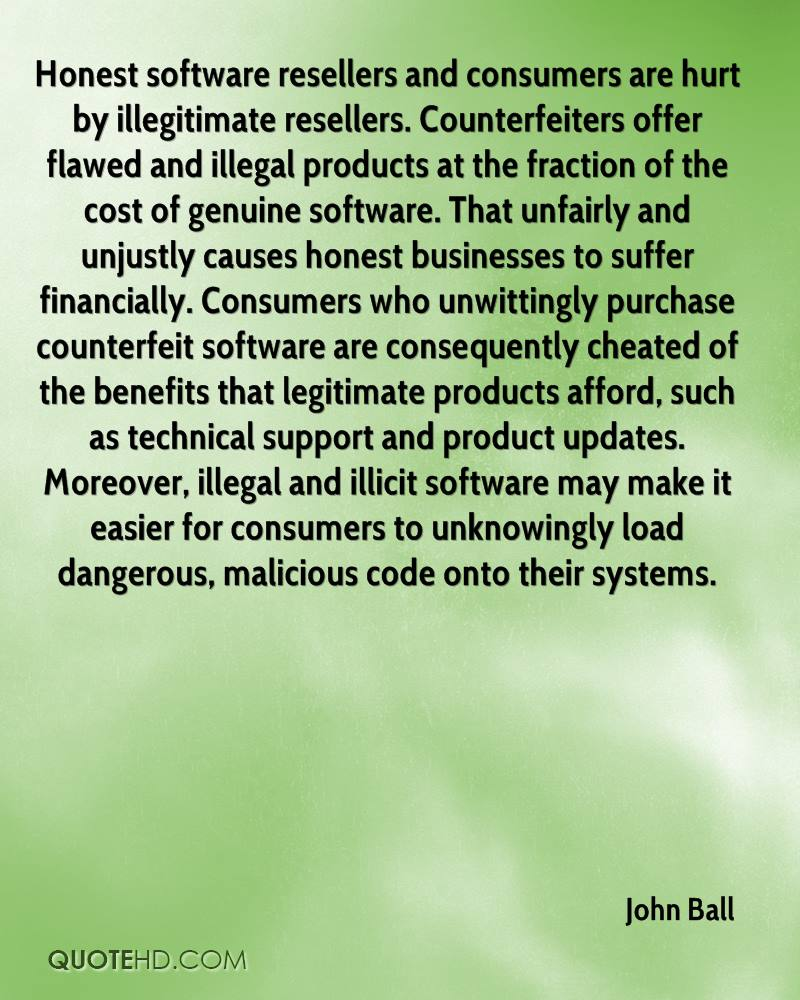 Honest software resellers and consumers are hurt by illegitimate resellers. Counterfeiters offer flawed and illegal products at the fraction of the cost of genuine software. That unfairly and unjustly causes honest businesses to suffer financially. Consumers who unwittingly purchase counterfeit software are consequently cheated of the benefits that legitimate products afford, such as technical support and product updates. Moreover, illegal and illicit software may make it easier for consumers to unknowingly load dangerous, malicious code onto their systems.