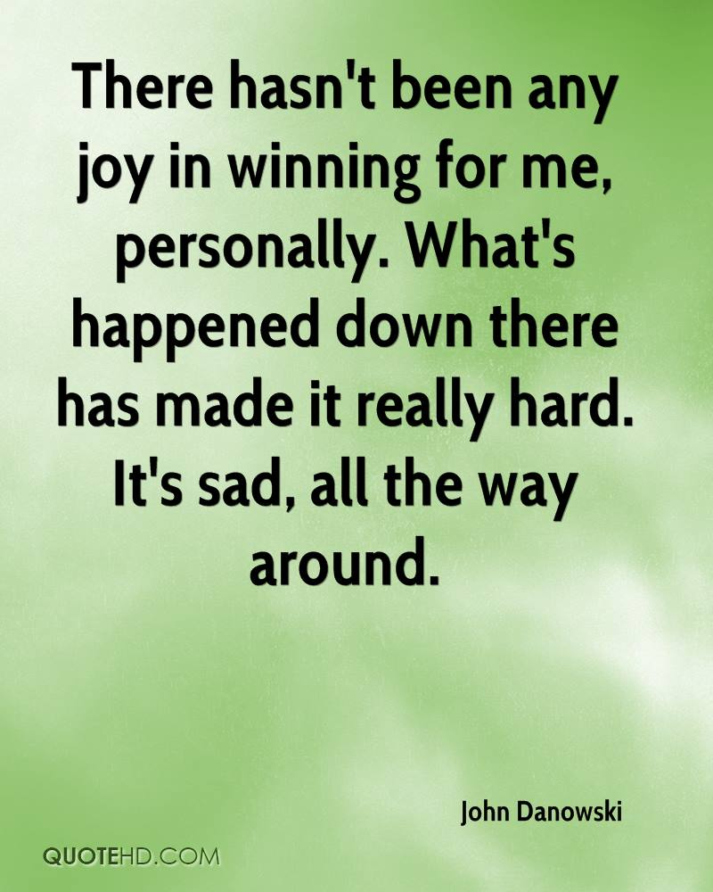 There hasn't been any joy in winning for me, personally. What's happened down there has made it really hard. It's sad, all the way around.