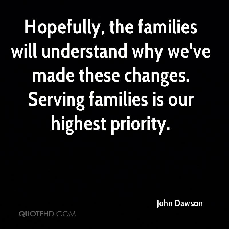 Hopefully, the families will understand why we've made these changes. Serving families is our highest priority.