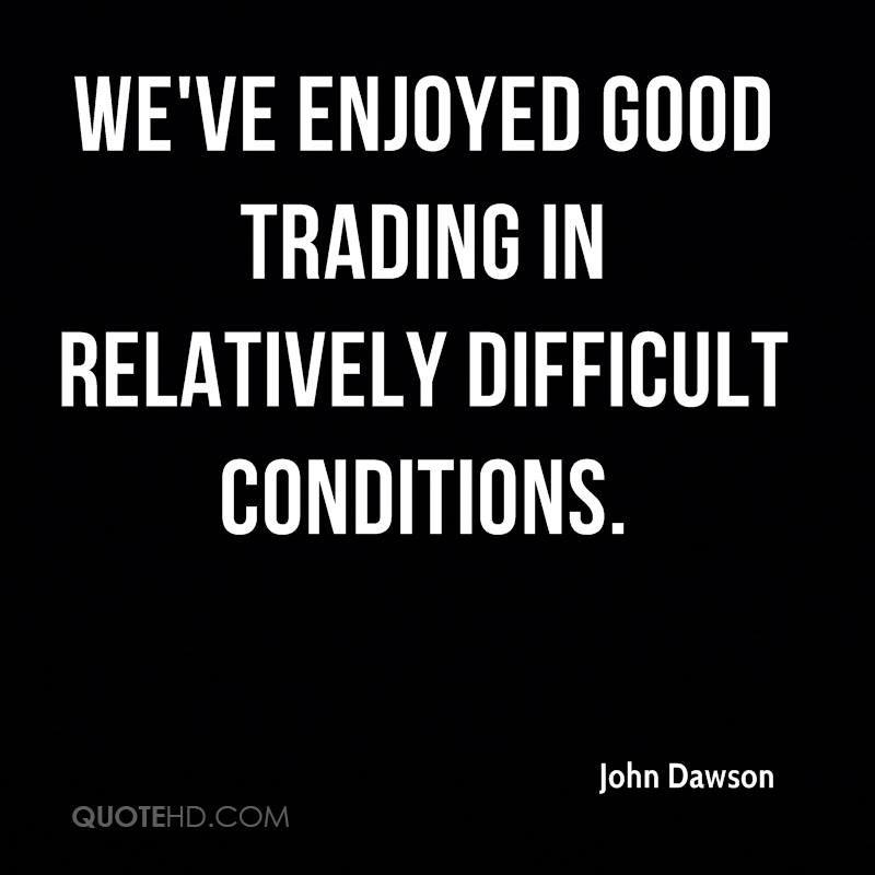 We've enjoyed good trading in relatively difficult conditions.