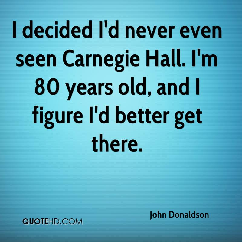 I decided I'd never even seen Carnegie Hall. I'm 80 years old, and I figure I'd better get there.