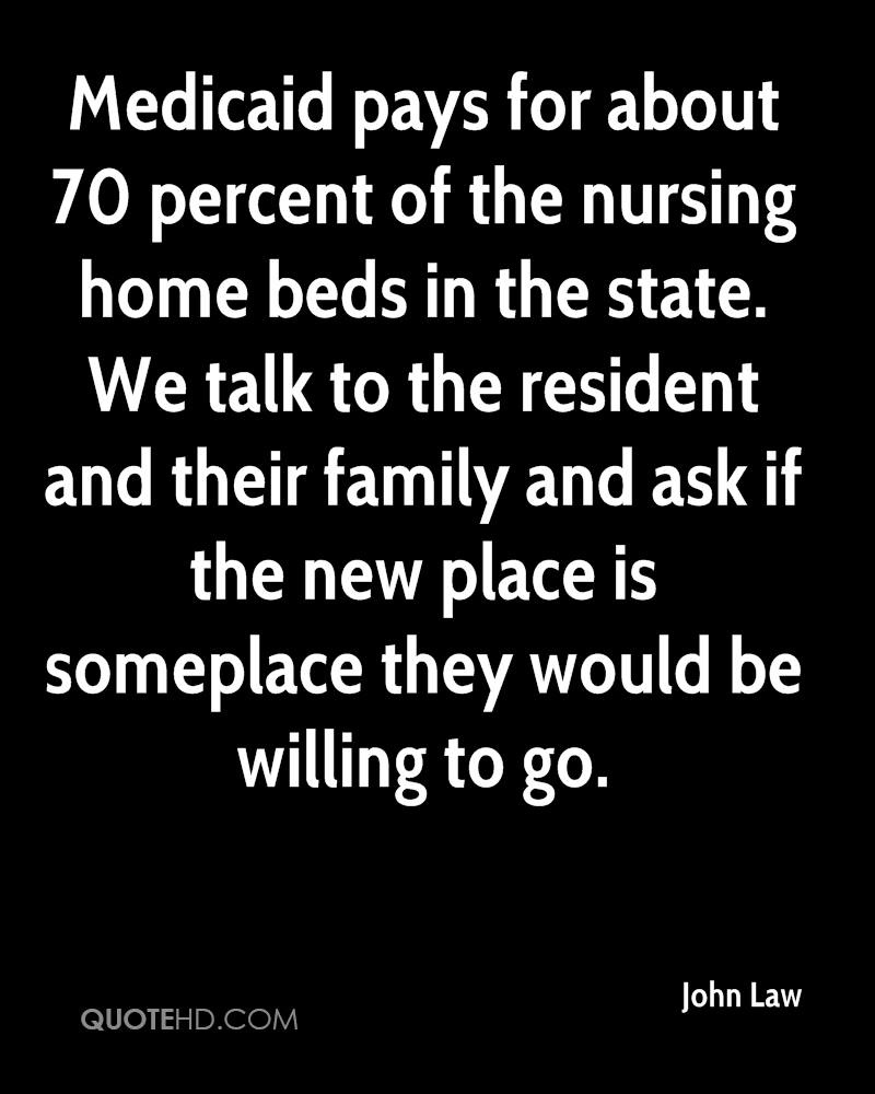 Medicaid pays for about 70 percent of the nursing home beds in the state. We talk to the resident and their family and ask if the new place is someplace they would be willing to go.