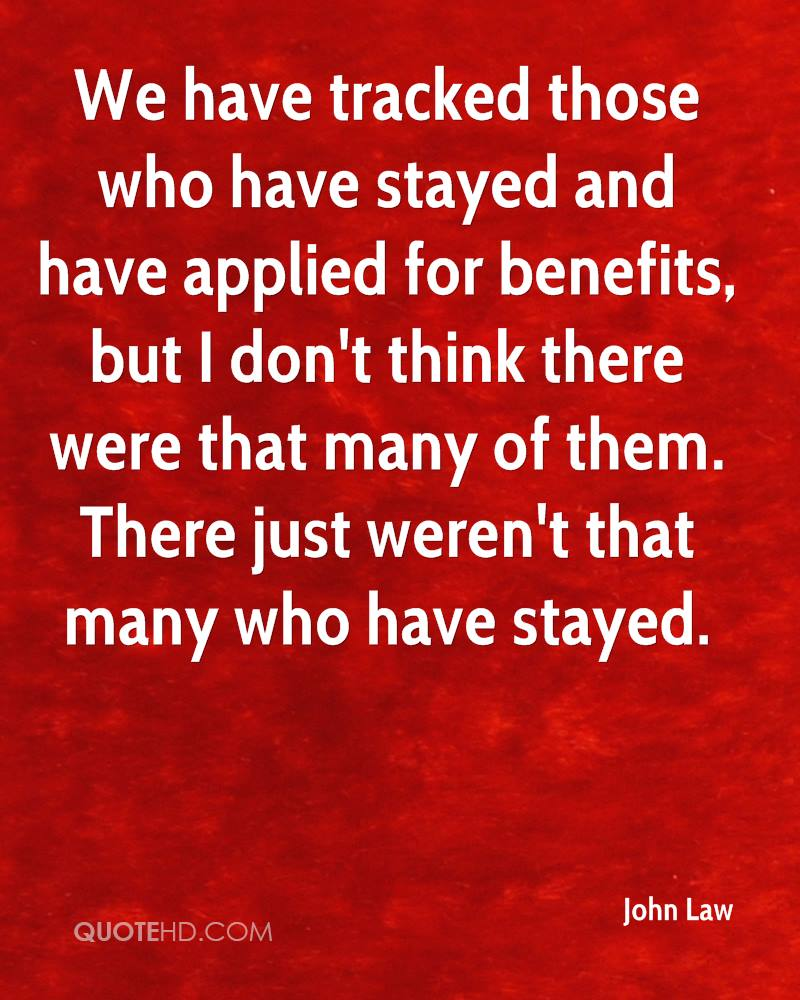 We have tracked those who have stayed and have applied for benefits, but I don't think there were that many of them. There just weren't that many who have stayed.