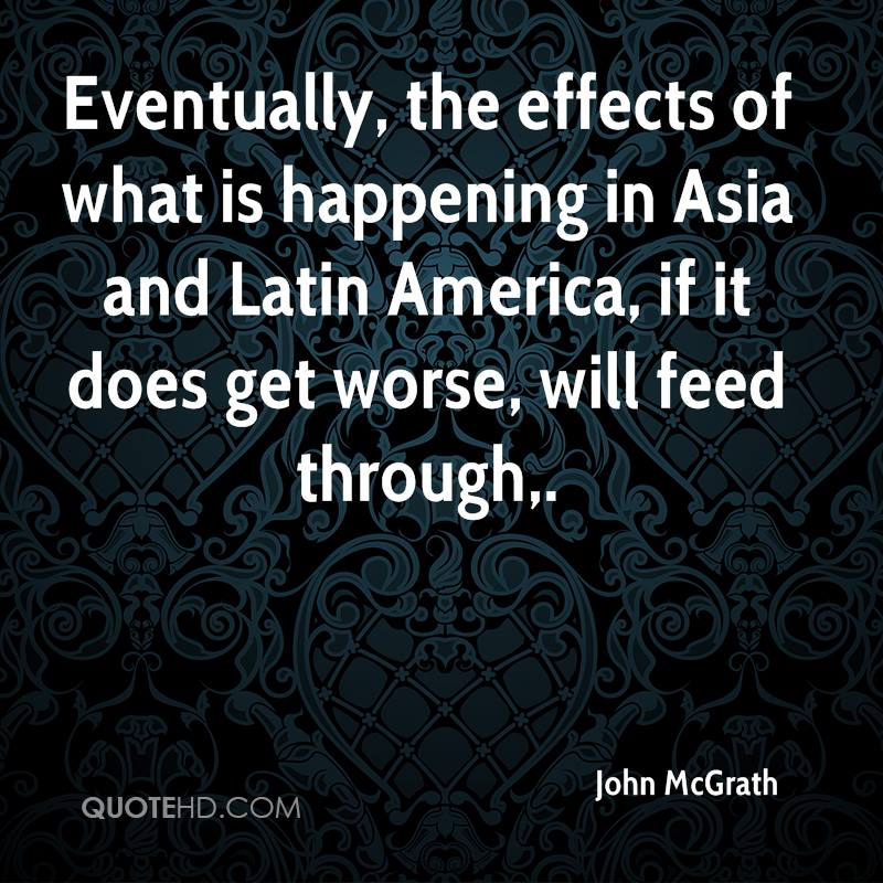 Eventually, the effects of what is happening in Asia and Latin America, if it does get worse, will feed through.