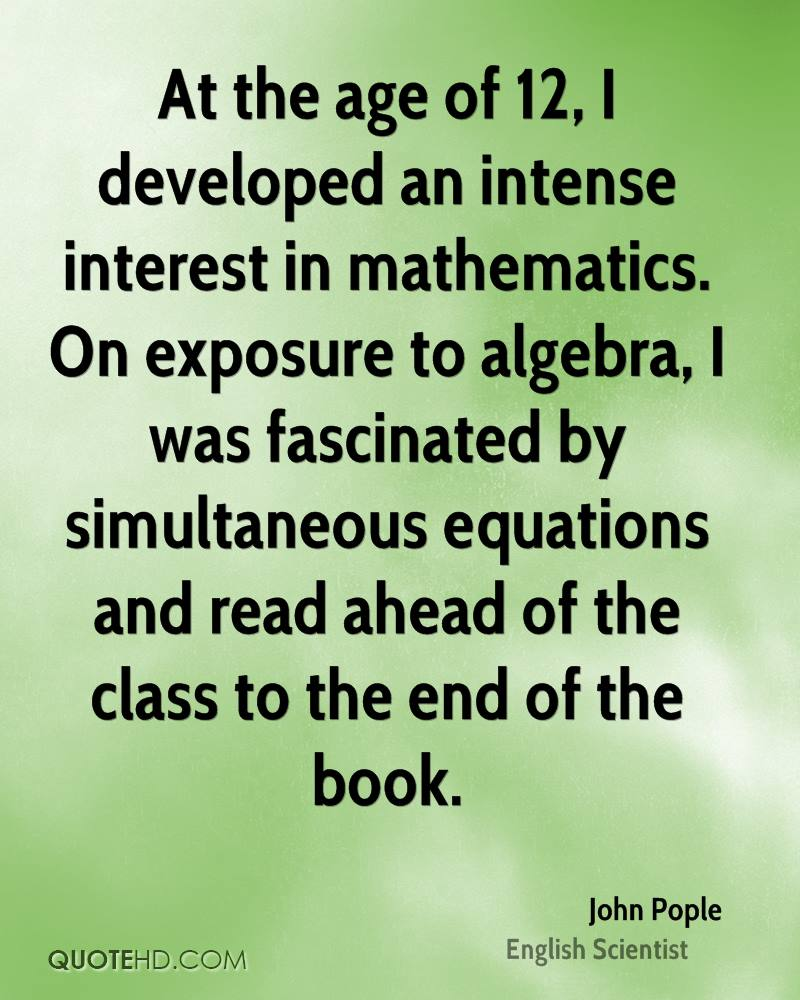 At the age of 12, I developed an intense interest in mathematics. On exposure to algebra, I was fascinated by simultaneous equations and read ahead of the class to the end of the book.
