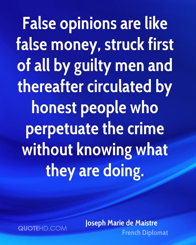 False opinions are like false money, struck first of all by guilty men and thereafter circulated by honest people who perpetuate the crime without knowing what they are doing.