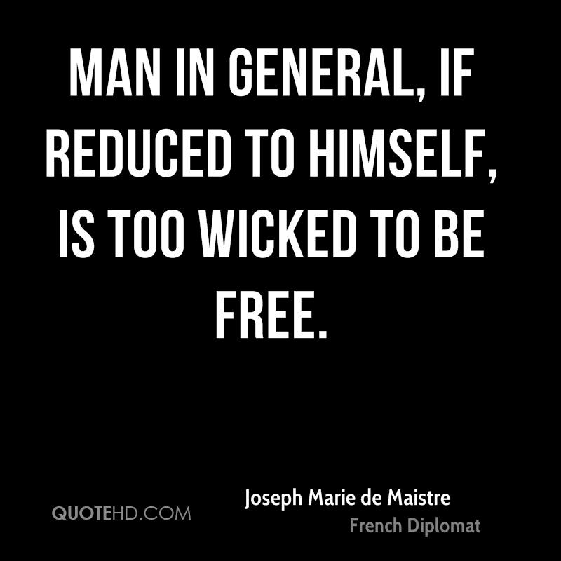 Man in general, if reduced to himself, is too wicked to be free.