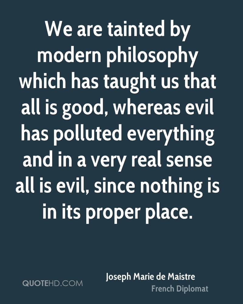 We are tainted by modern philosophy which has taught us that all is good, whereas evil has polluted everything and in a very real sense all is evil, since nothing is in its proper place.