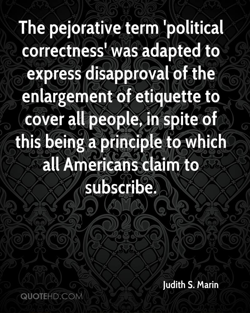 The pejorative term 'political correctness' was adapted to express disapproval of the enlargement of etiquette to cover all people, in spite of this being a principle to which all Americans claim to subscribe.