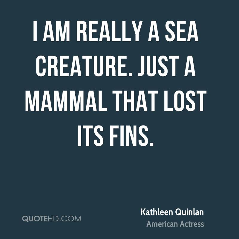 I am really a sea creature. Just a mammal that lost its fins.