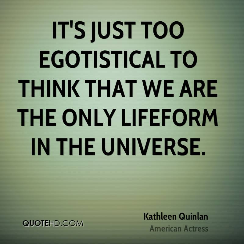 It's just too egotistical to think that we are the only lifeform in the universe.
