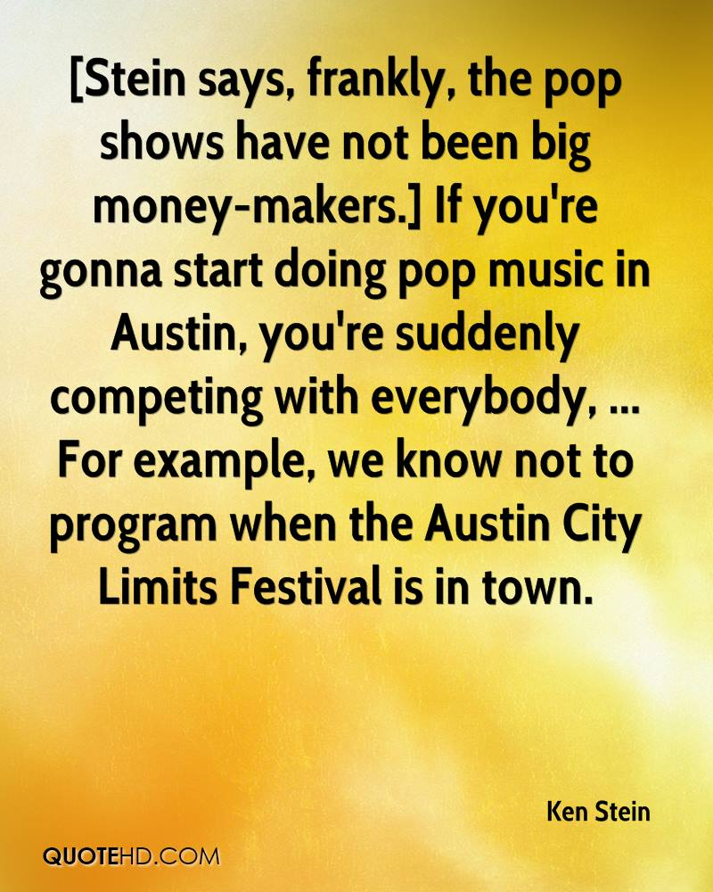 [Stein says, frankly, the pop shows have not been big money-makers.] If you're gonna start doing pop music in Austin, you're suddenly competing with everybody, ... For example, we know not to program when the Austin City Limits Festival is in town.