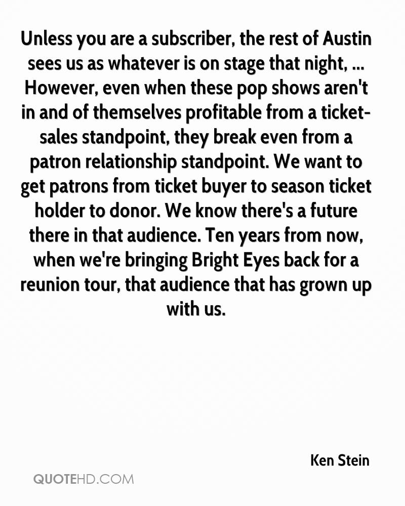 Unless you are a subscriber, the rest of Austin sees us as whatever is on stage that night, ... However, even when these pop shows aren't in and of themselves profitable from a ticket-sales standpoint, they break even from a patron relationship standpoint. We want to get patrons from ticket buyer to season ticket holder to donor. We know there's a future there in that audience. Ten years from now, when we're bringing Bright Eyes back for a reunion tour, that audience that has grown up with us.