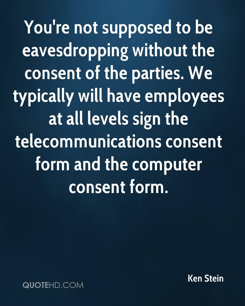 You're not supposed to be eavesdropping without the consent of the parties. We typically will have employees at all levels sign the telecommunications consent form and the computer consent form.