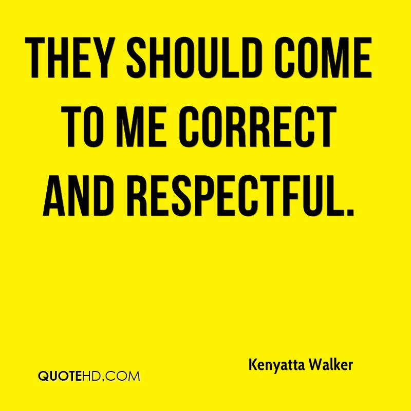 They should come to me correct and respectful.