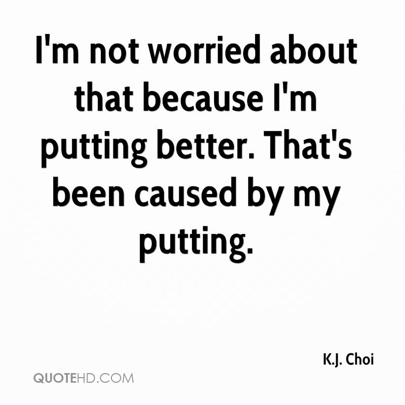I'm not worried about that because I'm putting better. That's been caused by my putting.