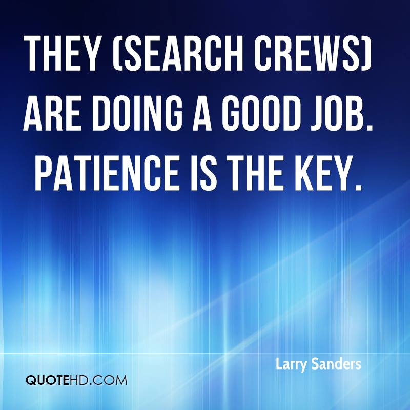 They (search crews) are doing a good job. Patience is the key.