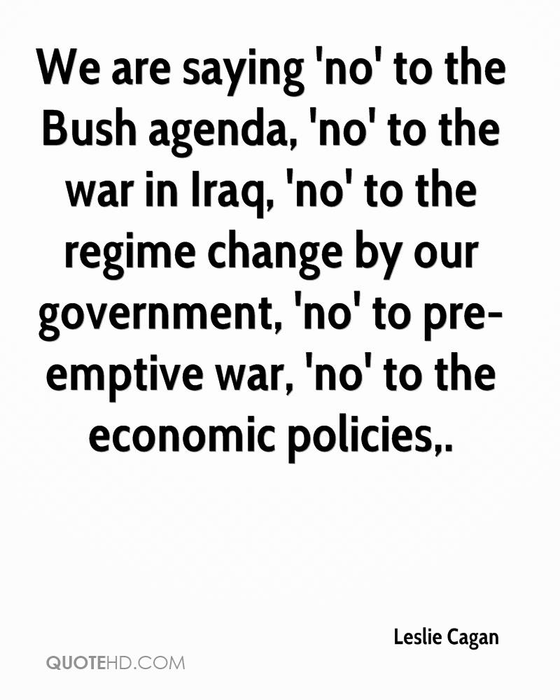 We are saying 'no' to the Bush agenda, 'no' to the war in Iraq, 'no' to the regime change by our government, 'no' to pre-emptive war, 'no' to the economic policies.