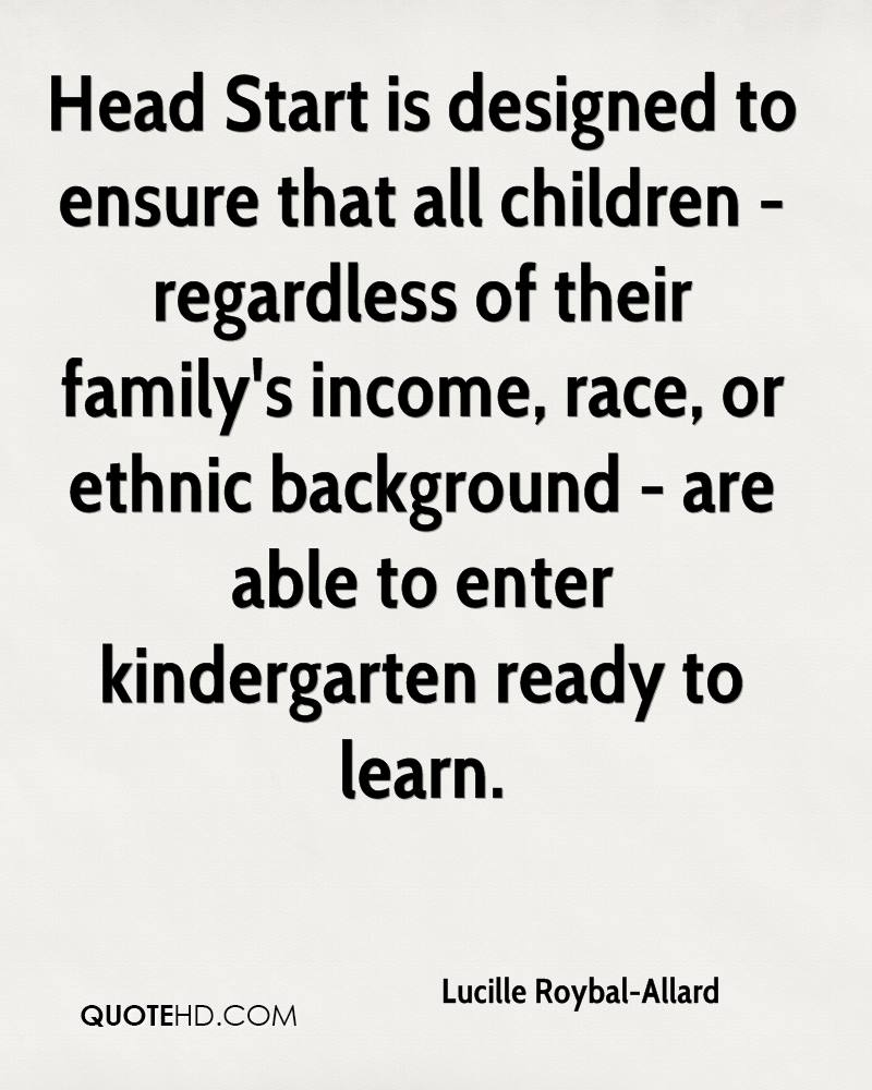 Head Start is designed to ensure that all children - regardless of their family's income, race, or ethnic background - are able to enter kindergarten ready to learn.