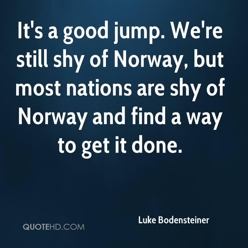 It's a good jump. We're still shy of Norway, but most nations are shy of Norway and find a way to get it done.