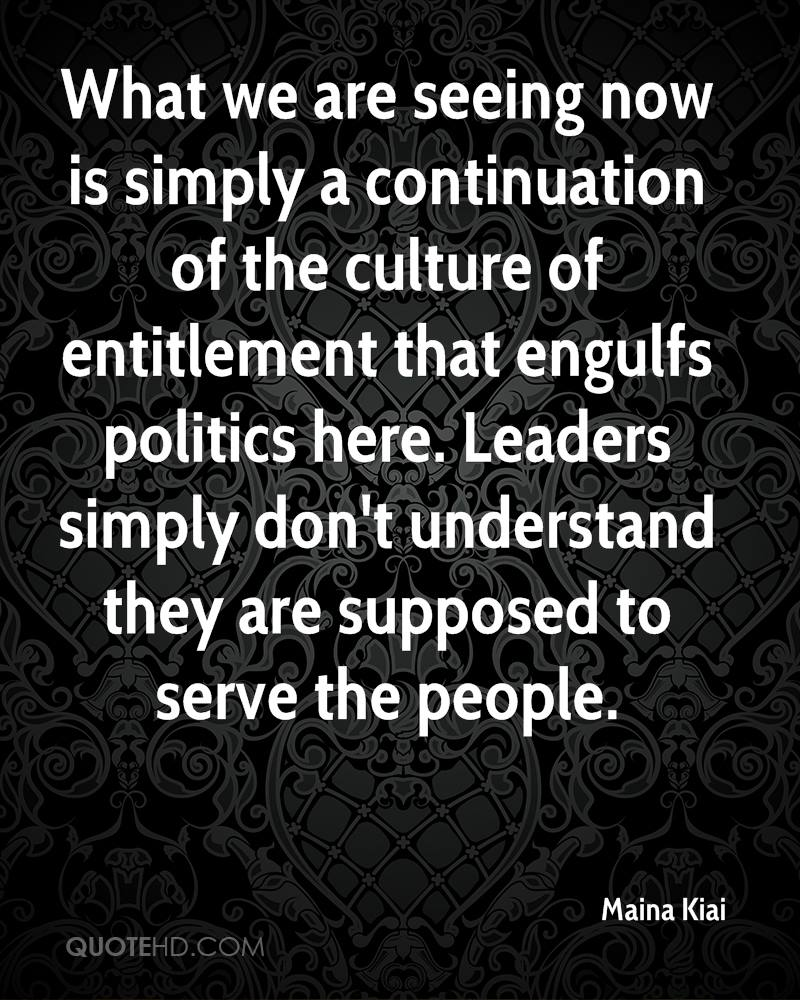 What we are seeing now is simply a continuation of the culture of entitlement that engulfs politics here. Leaders simply don't understand they are supposed to serve the people.