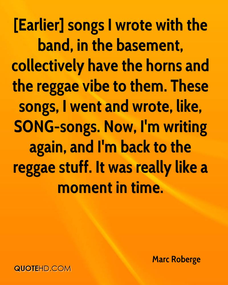 [Earlier] songs I wrote with the band, in the basement, collectively have the horns and the reggae vibe to them. These songs, I went and wrote, like, SONG-songs. Now, I'm writing again, and I'm back to the reggae stuff. It was really like a moment in time.