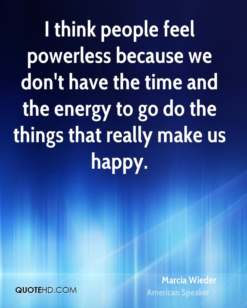 I think people feel powerless because we don't have the time and the energy to go do the things that really make us happy.