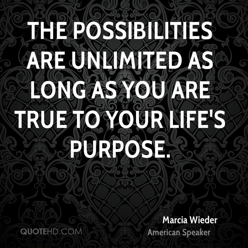 The possibilities are unlimited as long as you are true to your life's purpose.